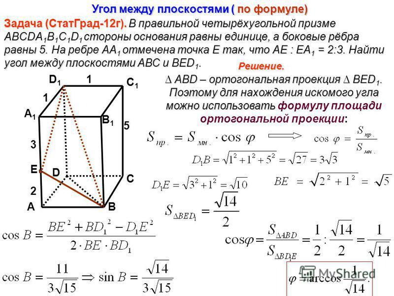 А В1В1 С1С1 А1А1 D1D1 D С В Задача (Стат Град-12 г).В правильной четырёхугольной призме ABCDA 1 B 1 C 1 D 1 стороны основания равны единице, а боковые рёбра равны 5. На ребре АА 1 отмечена точка Е так, что АЕ : ЕА 1 = 2:3. Найти угол между плоскостям