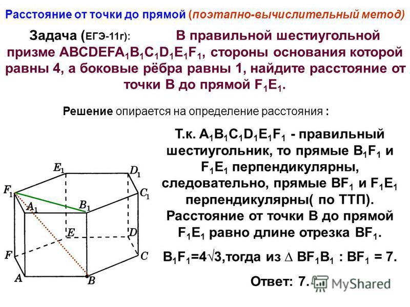 Расстояние от точки до прямой (поэтапно-вычислительный метод) Задача ( ЕГЭ-11 г): В правильной шестиугольной призме ABCDEFA 1 B 1 C 1 D 1 E 1 F 1, стороны основания которой равны 4, а боковые рёбра равны 1, найдите расстояние от точки В до прямой F 1