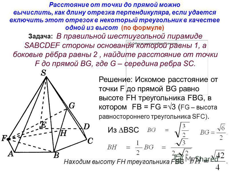Расстояние от точки до прямой можно вычислить, как длину отрезка перпендикуляра, если удается включить этот отрезок в некоторый треугольник в качестве одной из высот (по формуле) Задача: В правильной шестиугольной пирамиде SABCDEF стороны основания к