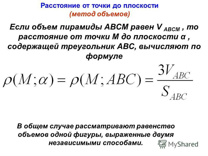 В общем случае рассматривают равенство объемов одной фигуры, выраженные двумя независимыми способами. Если объем пирамиды АВСМ равен V ABCM, то расстояние от точки M до плоскости α, содержащей треугольник АВС, вычисляют по формуле Расстояние от точки