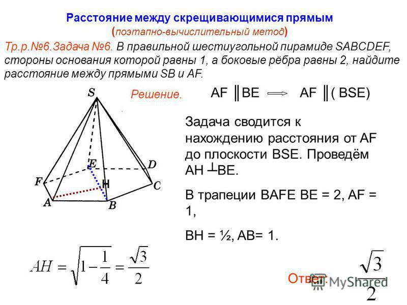 Тр.р.6. Задача 6. В правильной шестиугольной пирамиде SABCDEF, стороны основания которой равны 1, а боковые рёбра равны 2, найдите расстояние между прямыми SB и AF. Расстояние между скрещивающимися прямым ( поэтапно-вычислительный метод ) Н Решение.