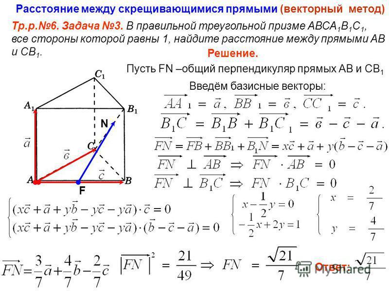 Расстояние между скрещивающимися прямыми (векторный метод) Тр.р.6. Задача 3. В правильной треугольной призме АВСА 1 В 1 С 1, все стороны которой равны 1, найдите расстояние между прямыми АВ и СВ 1. F N Решение. Пусть FN –общий перпендикуляр прямых АВ