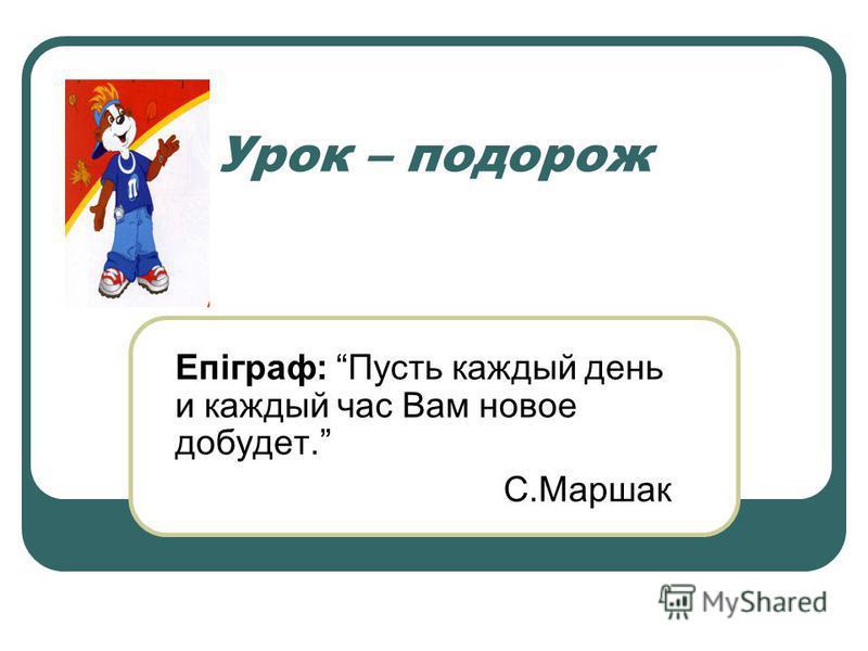 Урок – подорож Епіграф: Пусть каждый день и каждый час Вам новое добудет. С.Маршак