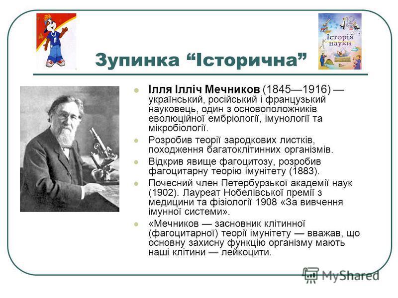 Зупинка Історична Ілля Ілліч Мечников (18451916) український, російський і французький науковець, один з основоположників еволюційної ембріології, імунології та мікробіології. Розробив теорії зародкових листків, походження багатоклітинних організмів.