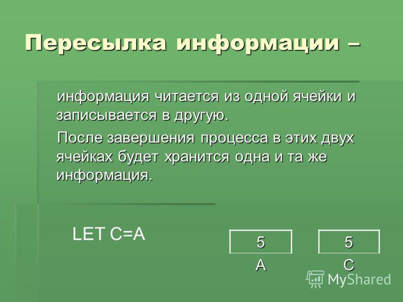 Пересылка информации – информация читается из одной ячейки и записывается в другую. После завершения процесса в этих двух ячейках будет хранится одна и та же информация. 5 A5C LET C=A