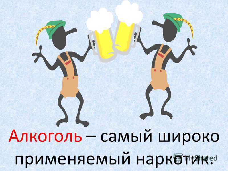 Алкоголь – самый широко применяемый наркотик.
