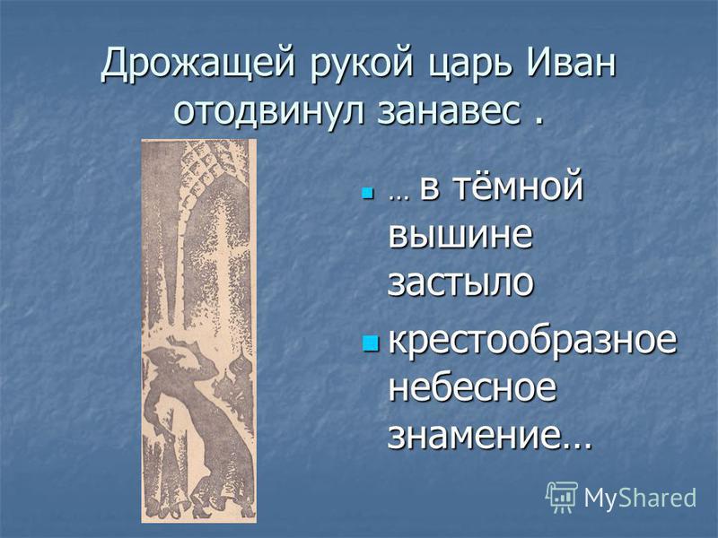 Дрожащей рукой царь Иван отодвинул занавес. … в тёмной вышине застыло … в тёмной вышине застыло крестообразное небесное знамение… крестообразное небесное знамение…