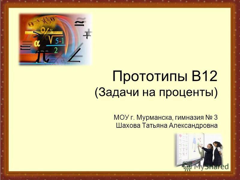 Прототипы В12 (Задачи на проценты) МОУ г. Мурманска, гимназия 3 Шахова Татьяна Александровна