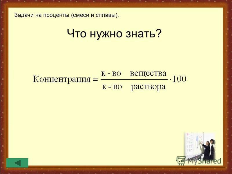 Что нужно знать? Задачи на проценты (смеси и сплавы).