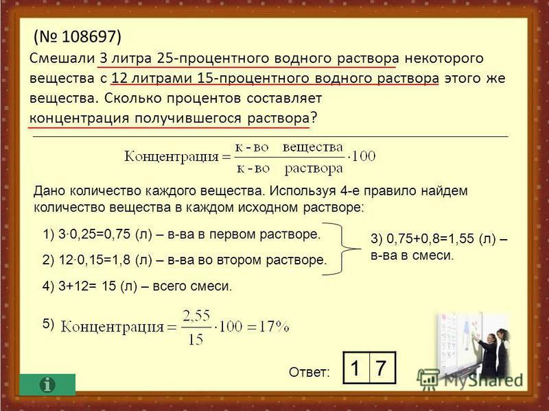 ( 108697) Смешали 3 литра 25-процентного водного раствора некоторого вещества с 12 литрами 15-процентного водного раствора этого же вещества. Сколько процентов составляет концентрация получившегося раствора? Ответ: Дано количество каждого вещества. И