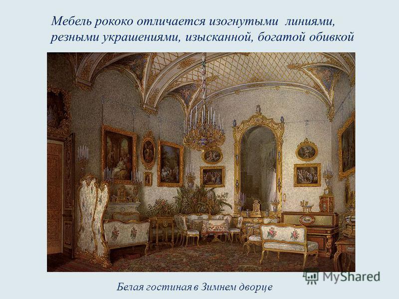 Белая гостиная в Зимнем дворце Мебель рококо отличается изогнутыми линиями, резными украшениями, изысканной, богатой обивкой