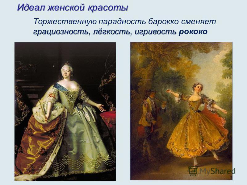 Идеал женской красоты грациозность, лёгкость, игривость Торжественную парадность барокко сменяет грациозность, лёгкость, игривость рококо