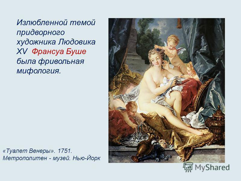 Излюбленной темой придворного художника Людовика XV Франсуа Буше была фривольная мифология. «Туалет Венеры». 1751. Метрополитен - музей. Нью-Йорк
