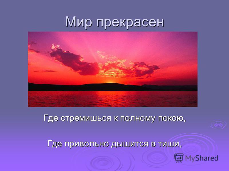 Мир прекрасен Где стремишься к полному покою, Где привольно дышится в тиши,
