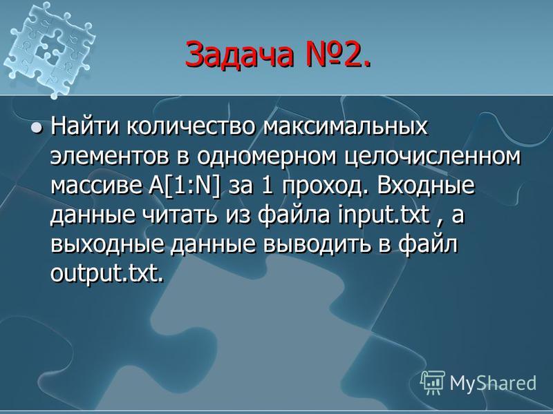 Задача 2. Найти количество максимальных элементов в одномерном целочисленном массиве А[1:N] за 1 проход. Входные данные читать из файла input.txt, а выходные данные выводить в файл output.txt.