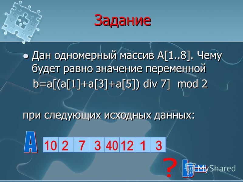 Задание Дан одномерный массив А[1..8]. Чему будет равно значение переменной b=a[(a[1]+a[3]+a[5]) div 7] mod 2 при следующих исходных данных: Дан одномерный массив А[1..8]. Чему будет равно значение переменной b=a[(a[1]+a[3]+a[5]) div 7] mod 2 при сле