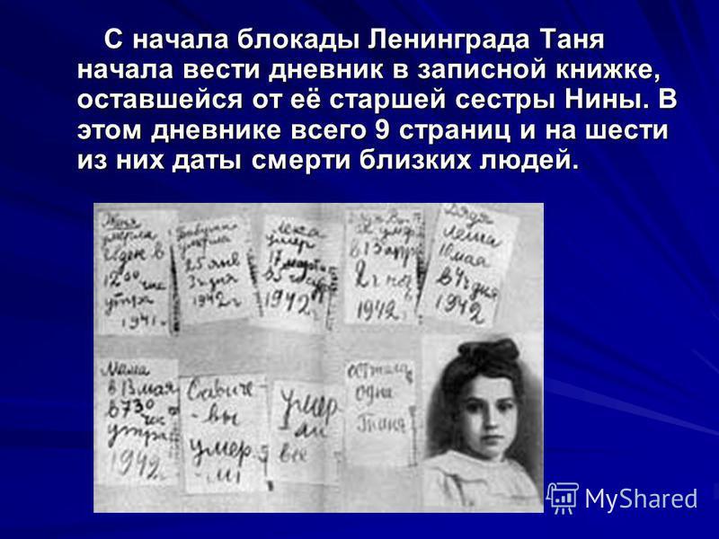 С начала блокады Ленинграда Таня начала вести дневник в записной книжке, оставшейся от её старшей сестры Нины. В этом дневнике всего 9 страниц и на шести из них даты смерти близких людей. С начала блокады Ленинграда Таня начала вести дневник в записн