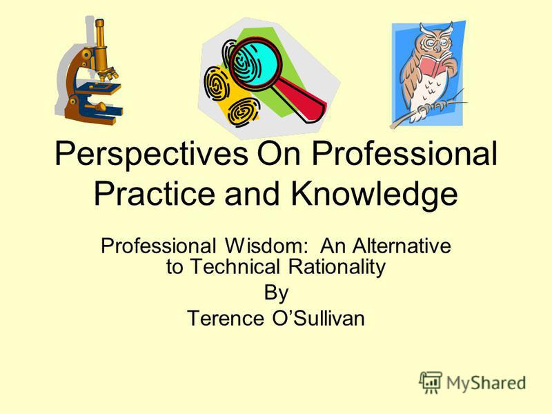 Perspectives On Professional Practice and Knowledge Professional Wisdom: An Alternative to Technical Rationality By Terence OSullivan