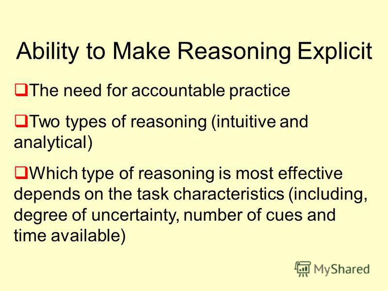 Ability to Make Reasoning Explicit The need for accountable practice Two types of reasoning (intuitive and analytical) Which type of reasoning is most effective depends on the task characteristics (including, degree of uncertainty, number of cues and