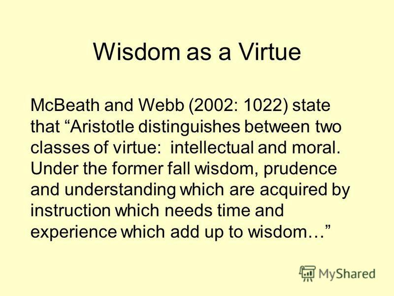 Wisdom as a Virtue McBeath and Webb (2002: 1022) state that Aristotle distinguishes between two classes of virtue: intellectual and moral. Under the former fall wisdom, prudence and understanding which are acquired by instruction which needs time and