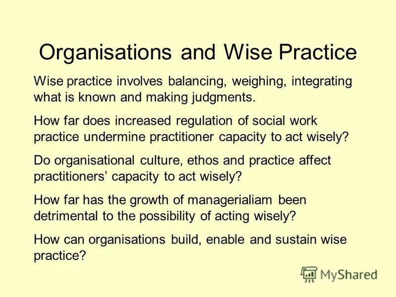 Organisations and Wise Practice Wise practice involves balancing, weighing, integrating what is known and making judgments. How far does increased regulation of social work practice undermine practitioner capacity to act wisely? Do organisational cul