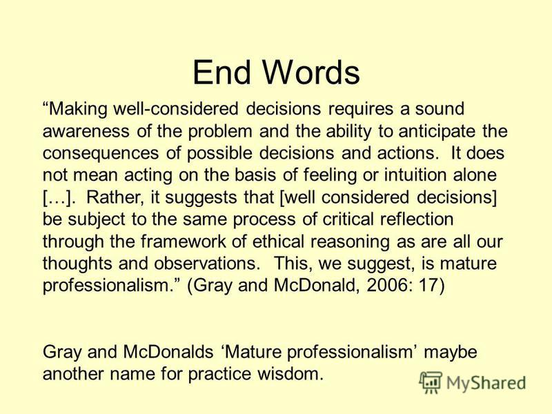End Words Making well-considered decisions requires a sound awareness of the problem and the ability to anticipate the consequences of possible decisions and actions. It does not mean acting on the basis of feeling or intuition alone […]. Rather, it