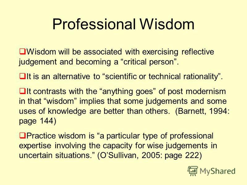 Professional Wisdom Wisdom will be associated with exercising reflective judgement and becoming a critical person. It is an alternative to scientific or technical rationality. It contrasts with the anything goes of post modernism in that wisdom impli