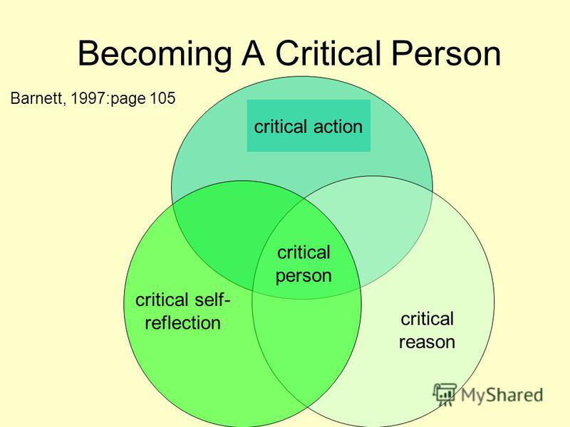 Becoming A Critical Person critical action critical reason critical self- reflection critical person Barnett, 1997:page 105