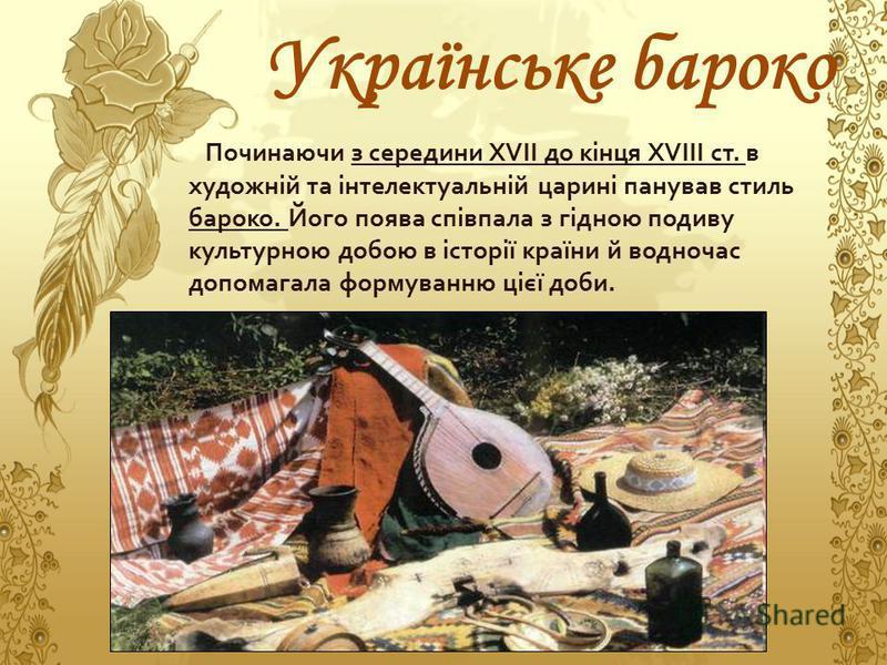 Українське бароко Починаючи з середини XVII до кінця XVIII ст. в художній та інтелектуальній царині панував стиль бароко. Його поява співпала з гідною подиву культурною добою в історії країни й водночас допомагала формуванню цієї доби.