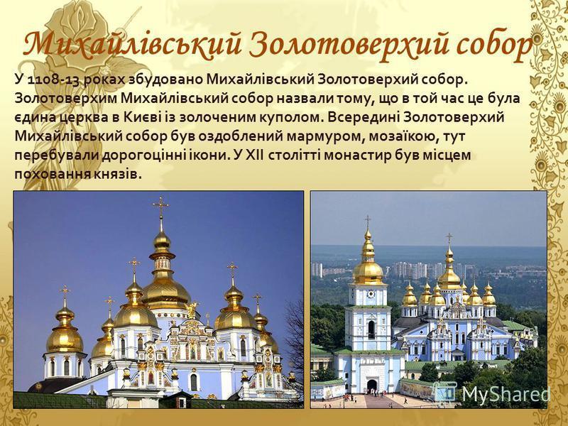 Михайлівський Золотоверхий собор У 1108-13 роках збудовано Михайлівський Золотоверхий собор. Золотоверхим Михайлівський собор назвали тому, що в той час це була єдина церква в Києві із золоченим куполом. Всередині Золотоверхий Михайлівський собор був