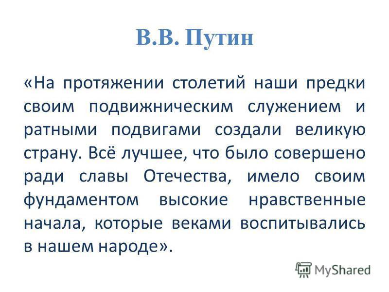 В.В. Путин «На протяжении столетий наши предки своим подвижническим служением и ратными подвигами создали великую страну. Всё лучшее, что было совершено ради славы Отечества, имело своим фундаментом высокие нравственные начала, которые веками воспиты