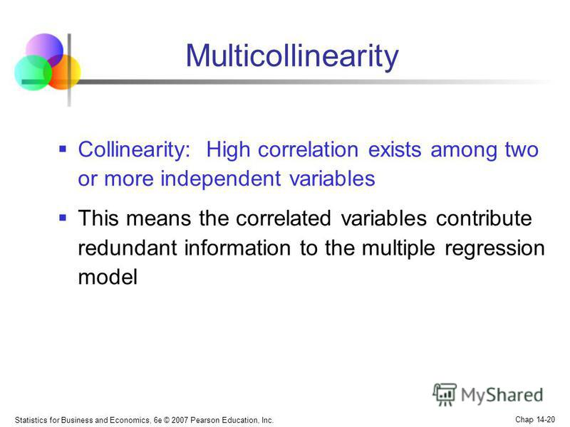 Statistics for Business and Economics, 6e © 2007 Pearson Education, Inc. Chap 14-20 Multicollinearity Collinearity: High correlation exists among two or more independent variables This means the correlated variables contribute redundant information t
