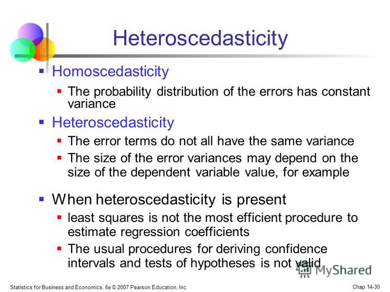 Statistics for Business and Economics, 6e © 2007 Pearson Education, Inc. Chap 14-30 Heteroscedasticity Homoscedasticity The probability distribution of the errors has constant variance Heteroscedasticity The error terms do not all have the same varia