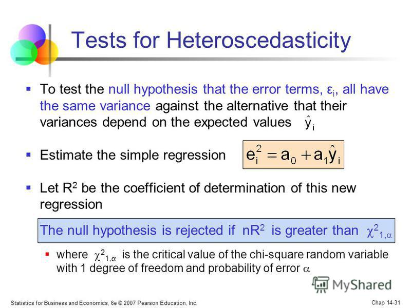 Statistics for Business and Economics, 6e © 2007 Pearson Education, Inc. Chap 14-31 Tests for Heteroscedasticity To test the null hypothesis that the error terms, ε i, all have the same variance against the alternative that their variances depend on