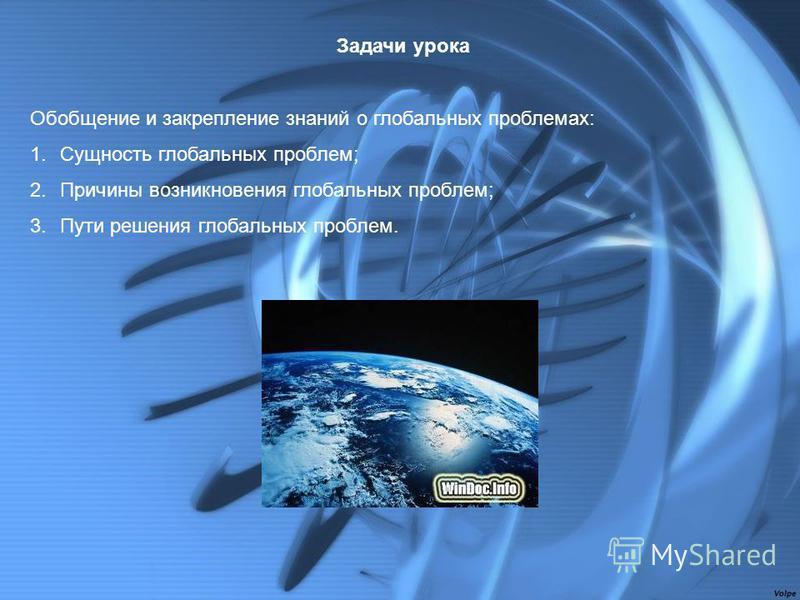 Задачи урока Обобщение и закрепление знаний о глобальных проблемах: 1. Сущность глобальных проблем; 2. Причины возникновения глобальных проблем; 3. Пути решения глобальных проблем.