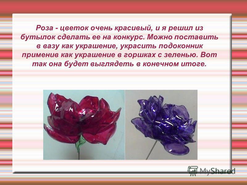 Роза - цветок очень красивый, и я решил из бутылок сделать ее на конкурс. Можно поставить в вазу как украшение, украсить подоконник применив как украшение в горшках с зеленью. Вот так она будет выглядеть в конечном итоге.