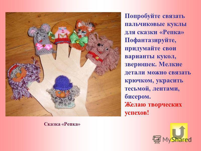 Сказка «Репка» Попробуйте связать пальчиковые куклы для сказки «Репка» Пофантазируйте, придумайте свои варианты кукол, зверюшек. Мелкие детали можно связать крючком, украсить тесьмой, лентами, бисером. Желаю творческих успехов!