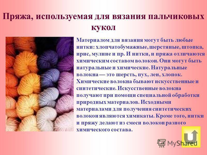 Материалом для вязания могут быть любые нитки: хлопчатобумажные, шерстяные, штопка, ирис, мулине и пр. И нитки, и пряжа отличаются химическим составом волокон. Они могут быть натуральные и химические. Натуральные волокна это шерсть, пух, лен, хлопок.