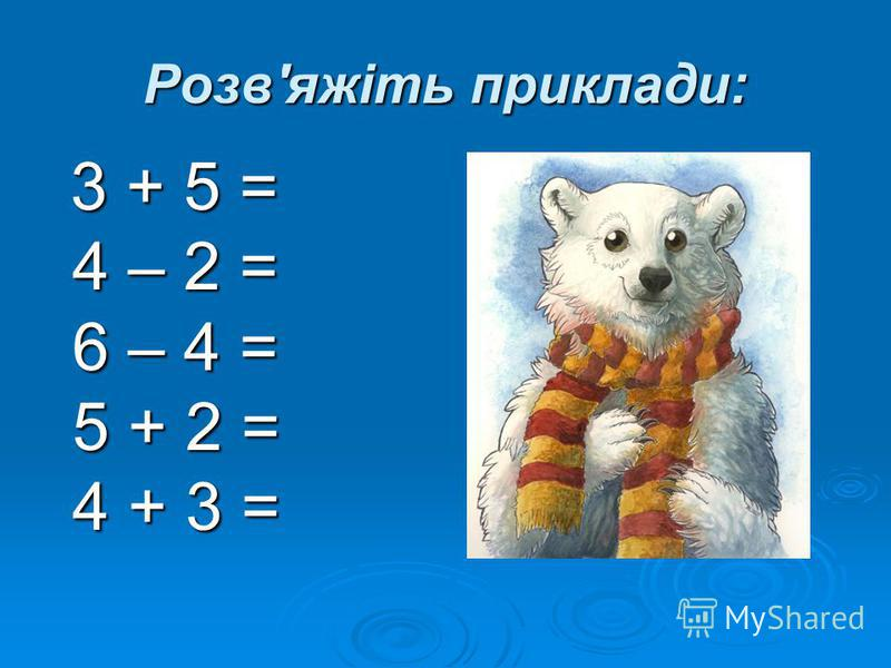 Розв'яжіть приклади: 3 + 5 = 3 + 5 = 4 – 2 = 4 – 2 = 6 – 4 = 6 – 4 = 5 + 2 = 5 + 2 = 4 + 3 = 4 + 3 =