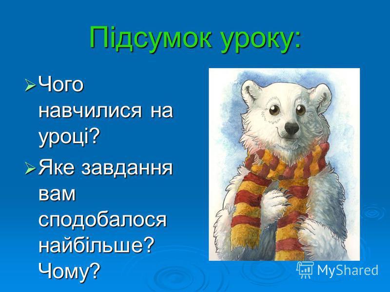 Підсумок уроку: Чого навчилися на уроці? Чого навчилися на уроці? Яке завдання вам сподобалося найбільше? Чому? Яке завдання вам сподобалося найбільше? Чому?