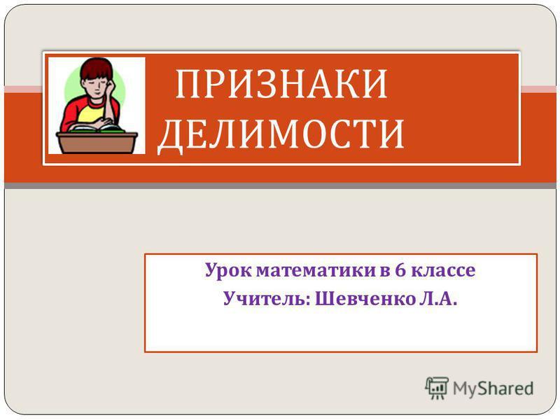 Урок математики в 6 классе Учитель : Шевченко Л. А. ПРИЗНАКИ ДЕЛИМОСТИ