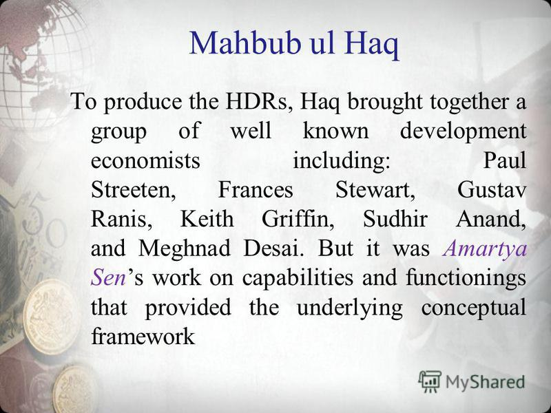 Mahbub ul Haq To produce the HDRs, Haq brought together a group of well known development economists including: Paul Streeten, Frances Stewart, Gustav Ranis, Keith Griffin, Sudhir Anand, and Meghnad Desai. But it was Amartya Sens work on capabilities