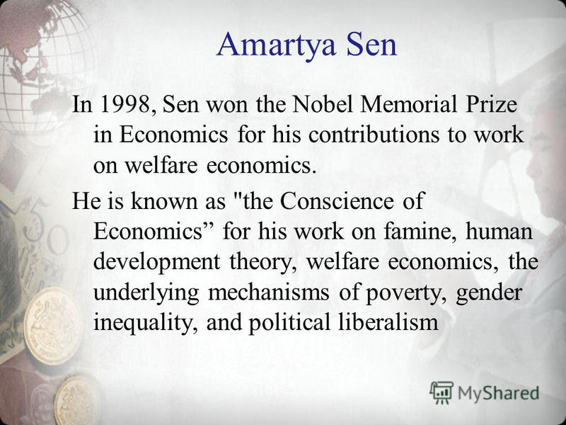 Amartya Sen In 1998, Sen won the Nobel Memorial Prize in Economics for his contributions to work on welfare economics. He is known as