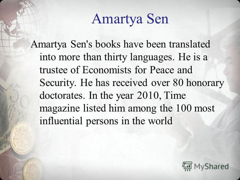 Amartya Sen Amartya Sen's books have been translated into more than thirty languages. He is a trustee of Economists for Peace and Security. He has received over 80 honorary doctorates. In the year 2010, Time magazine listed him among the 100 most inf