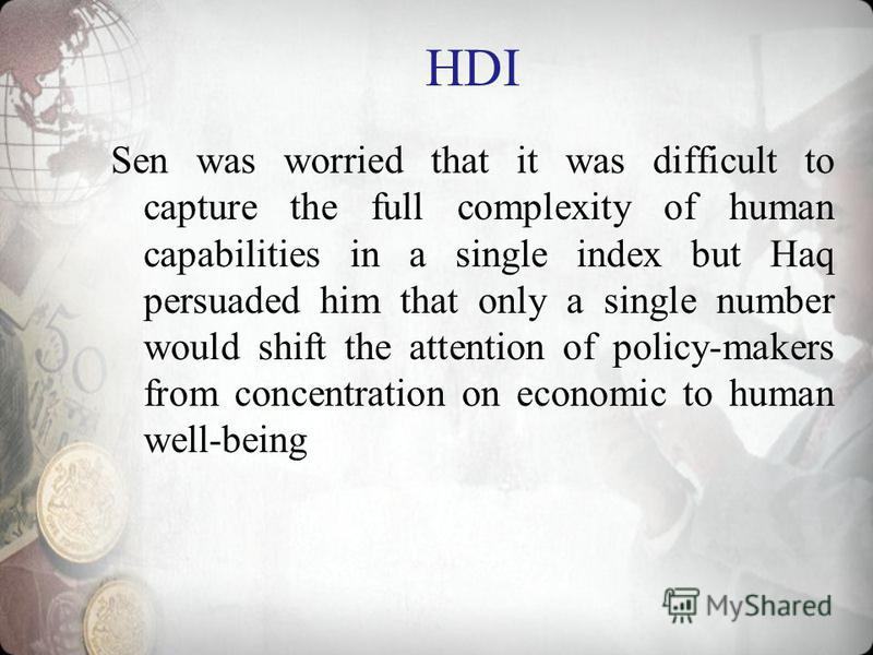 HDI Sen was worried that it was difficult to capture the full complexity of human capabilities in a single index but Haq persuaded him that only a single number would shift the attention of policy-makers from concentration on economic to human well-b