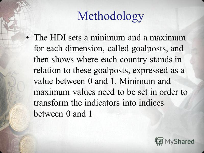 Methodology The HDI sets a minimum and a maximum for each dimension, called goalposts, and then shows where each country stands in relation to these goalposts, expressed as a value between 0 and 1. Minimum and maximum values need to be set in order t