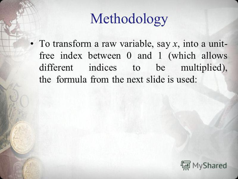 Methodology To transform a raw variable, say x, into a unit- free index between 0 and 1 (which allows different indices to be multiplied), the formula from the next slide is used: