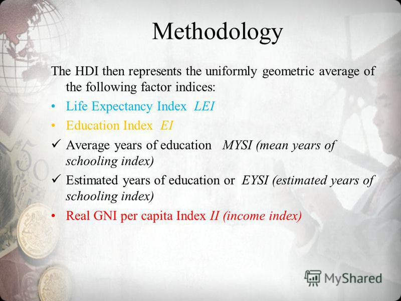 Methodology The HDI then represents the uniformly geometric average of the following factor indices: Life Expectancy Index LEI Education Index EI Average years of education MYSI (mean years of schooling index) Estimated years of education or EYSI (es