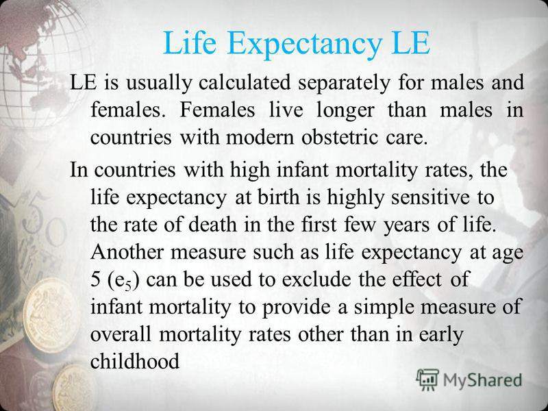 Life Expectancy LE LE is usually calculated separately for males and females. Females live longer than males in countries with modern obstetric care. In countries with high infant mortality rates, the life expectancy at birth is highly sensitive to t