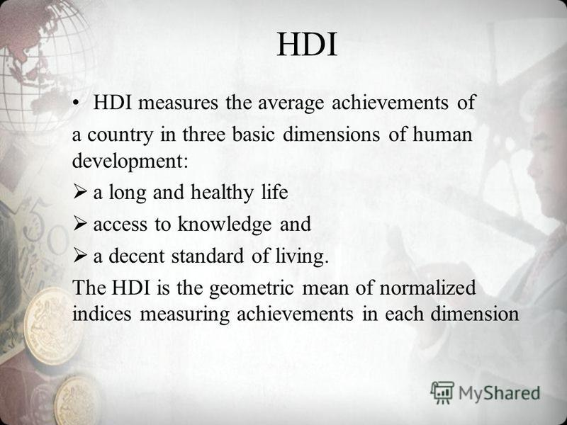 HDI HDI measures the average achievements of a country in three basic dimensions of human development: a long and healthy life access to knowledge and a decent standard of living. The HDI is the geometric mean of normalized indices measuring achievem
